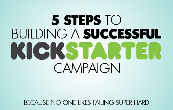 5 Steps To Building A Successful Kickstarter Campaign